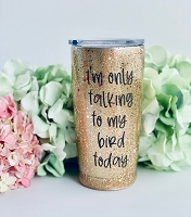 I'm Only Talking to My Bird Today Glitter Tumbler